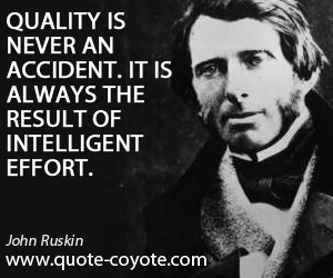 Always quotes - Quality is never an accident. It is always the result of intelligent effort.