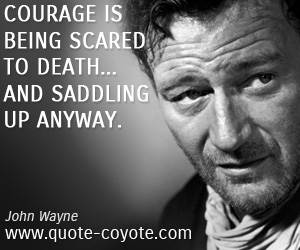 Courage quotes - Courage is being scared to death... and saddling up anyway.