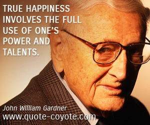 quotes - True happiness involves the full use of one's power and talents.