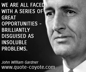 Brilliant quotes - We are all faced with a series of great opportunities - brilliantly disguised as insoluble problems.