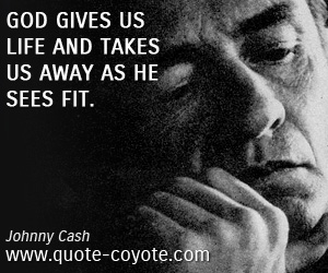 quotes - God gives us life and takes us away as He sees fit.