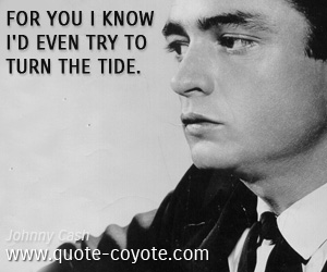 Tide quotes - For you I know I'd even try to turn the tide.
