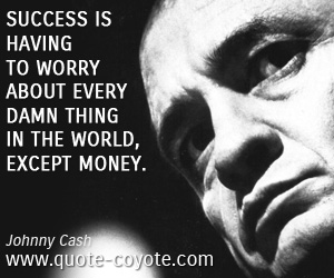 Worry quotes - Success is having to worry about every damn thing in the world, except money.