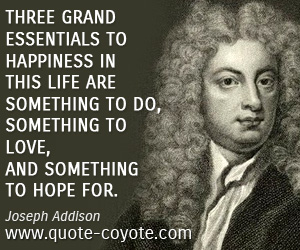 Hope quotes - Three grand essentials to happiness in this life are something to do, something to love, and something to hope for.