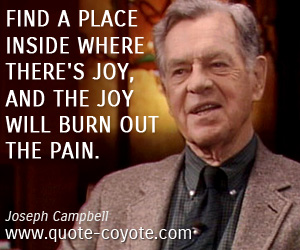 Happiness quotes - Find a place inside where there's joy, and the joy will burn out the pain.