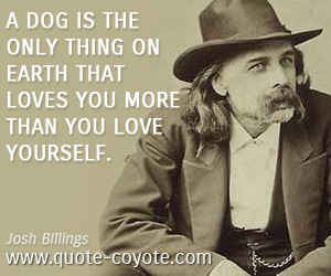 quotes - A dog is the only thing on earth that loves you more than you love yourself.