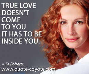 True quotes - True love doesn't come to you it has to be inside you.