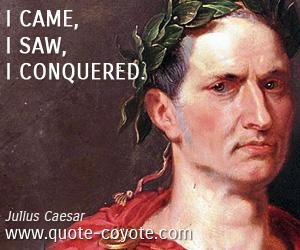 quotes - I came, I saw, I conquered.
