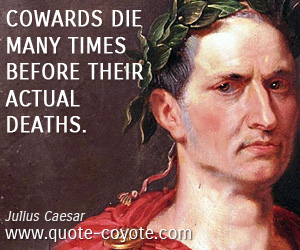 Cowardice quotes - Cowards die many times before their actual deaths.