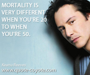 quotes - Mortality is very different when you're 20 to when you're 50.