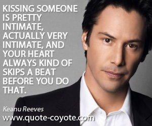 Kiss quotes - Kissing someone is pretty intimate, actually very intimate, and your heart always kind of skips a beat before you do that.