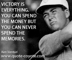 Everything quotes - Victory is everything. You can spend the money but you can never spend the memories.