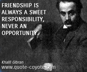 Responsibility quotes - Friendship is always a sweet responsibility, never an opportunity.