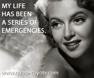 quotes - My life has been a series of emergencies.