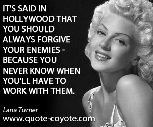 quotes - It's said in Hollywood that you should always forgive your enemies - because you never know when you'll have to work with them.
