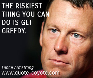 quotes - The riskiest thing you can do is get greedy.