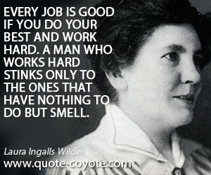 quotes - Every job is good if you do your best and work hard. A man who works hard stinks only to the ones that have nothing to do but smell.