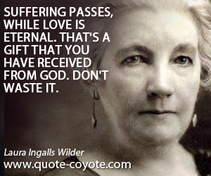 Gift quotes - Suffering passes, while love is eternal. That's a gift that you have received from God. Don't waste it.