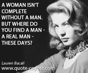 quotes - A woman isn't complete without a man. But where do you find a man - a real man - these days?