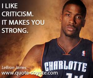 quotes - I like criticism. It makes you strong.