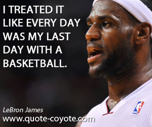 Treated quotes - I treated it like every day was my last day with a basketball.