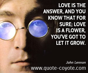 Flower quotes - Love is the answer, and you know that for sure; Love is a flower, you've got to let it grow.