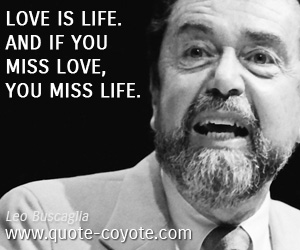 quotes - Love is life. And if you miss love, you miss life.