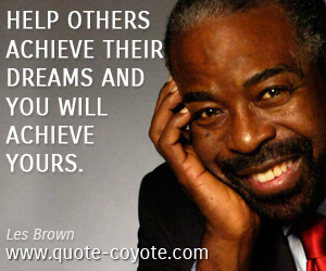 Dreams quotes - Help others achieve their dreams and you will achieve yours.
