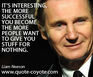 Interesting quotes - It's interesting, the more successful you become the more people want to give you stuff for nothing.