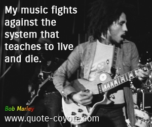 Die quotes - My music fights against the system that teaches to live and die.