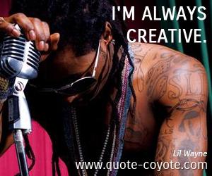 quotes - I'm always creative.