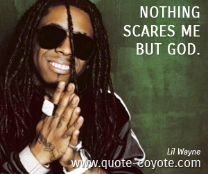 God quotes - Nothing scares me but God.