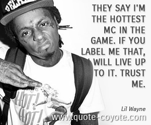 quotes - They say I'm the Hottest MC in the Game. If you label me that, I will live up to it. Trust me.