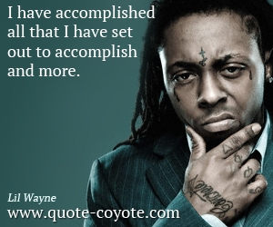 quotes - I have accomplished all that I have set out to accomplish and more.