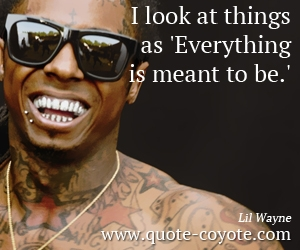 Everything quotes - I look at things as 'Everything is meant to be.'