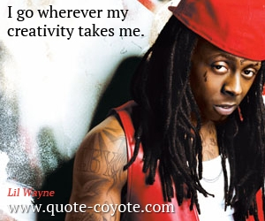 Creativity quotes - I go wherever my creativity takes me.