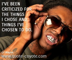 quotes - I've been criticized for the things I chose and things I've chosen to do.