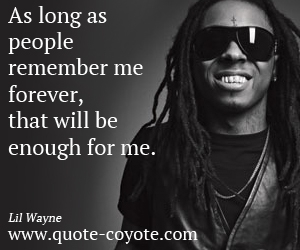 quotes - As long as people remember me forever, that will be enough for me.