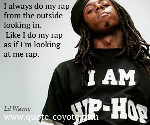 quotes - I always do my rap from the outside looking in. Like I do my rap as if I'm looking at me rap.