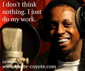 quotes - I don't think nothing. I just do my work.
