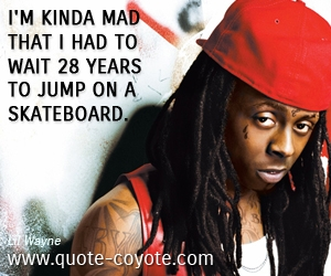 quotes - I'm kinda mad that I had to wait 28 years to jump on a skateboard.