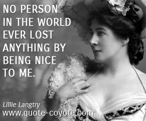 quotes - No person in the world ever lost anything by being nice to me.