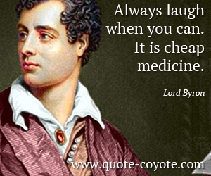 Funny quotes - Always laugh when you can. It is cheap medicine.