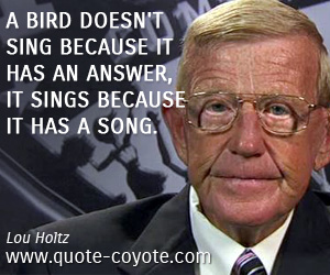 quotes - A bird doesn't sing because it has an answer, it sings because it has a song.