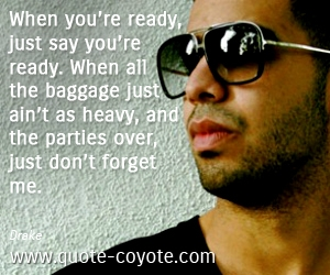 quotes - When you're ready, just say you're ready. When all the baggage just ain't as heavy, and the parties over, just don't forget me.