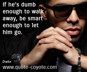 quotes - If he's dumb enough to walk away, be smart enough to let him go.