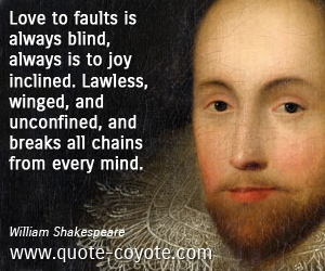 Wise quotes - Love to faults is always blind, always is to joy inclined. Lawless, winged, and unconfined, and breaks all chains from every mind.