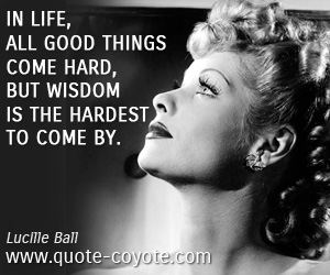quotes - In life, all good things come hard, but wisdom is the hardest to come by.