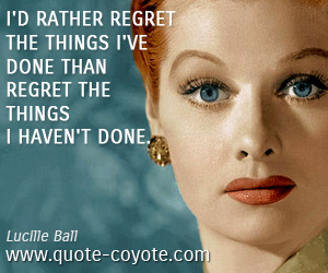 quotes - I'd rather regret the things I've done than regret the things I haven't done.