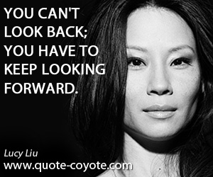quotes - You can't look back; you have to keep looking forward.